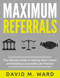 Maximum Referrals: The Ultimate Guide to Getting More Clients and Building a Successful Law Practice